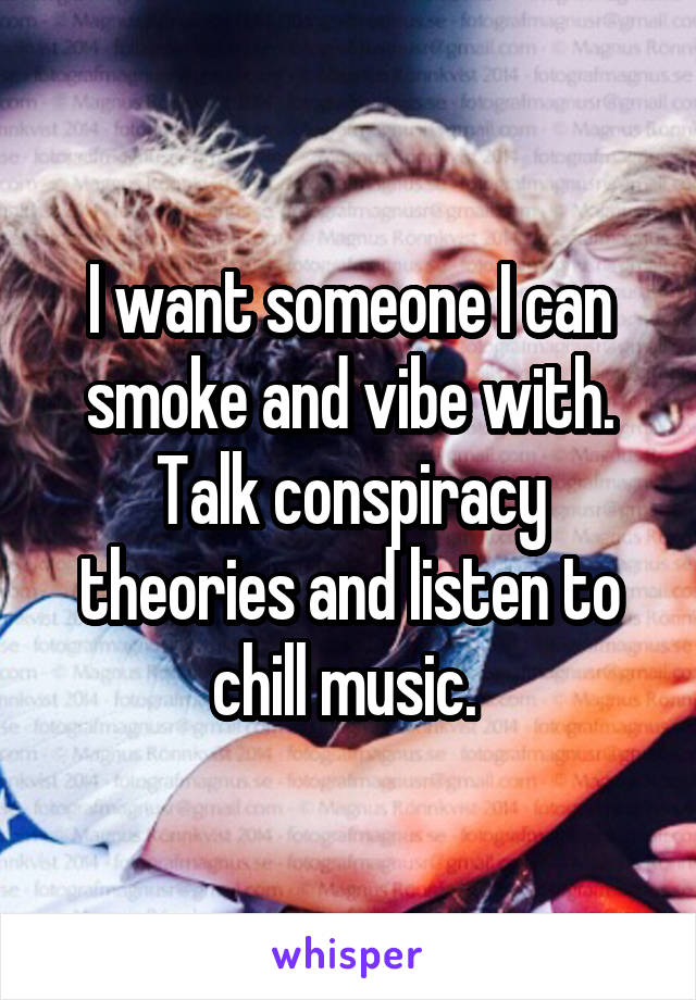 I want someone I can smoke and vibe with. Talk conspiracy theories and listen to chill music.