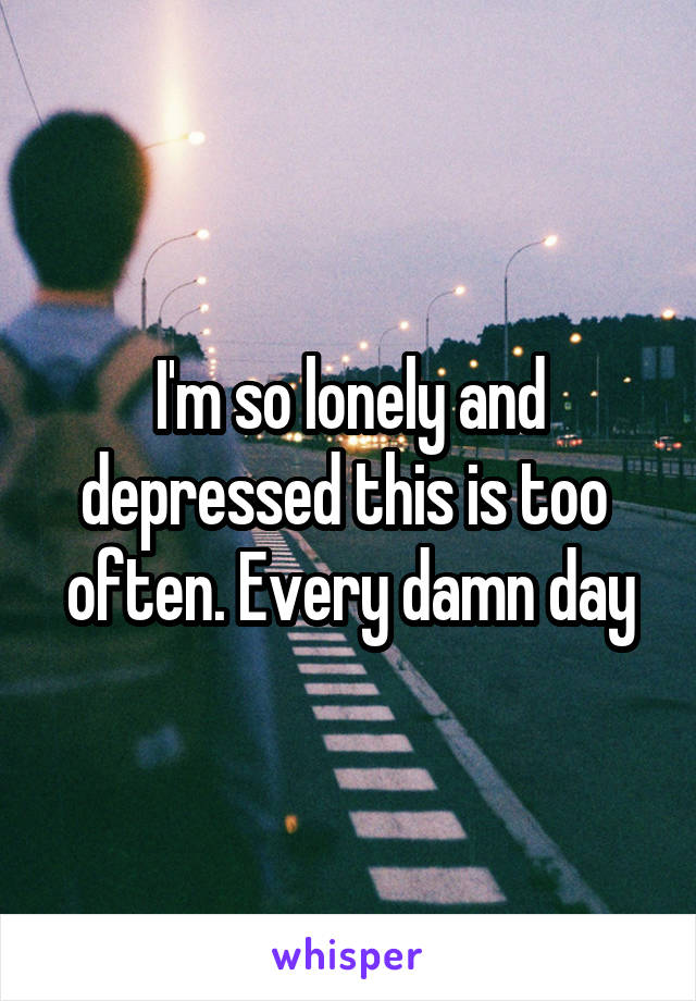 I'm so lonely and depressed this is too  often. Every damn day