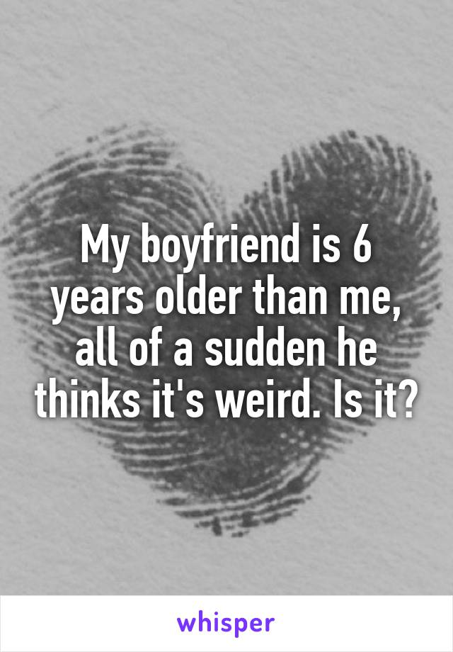 My boyfriend is 6 years older than me, all of a sudden he thinks it's weird. Is it?