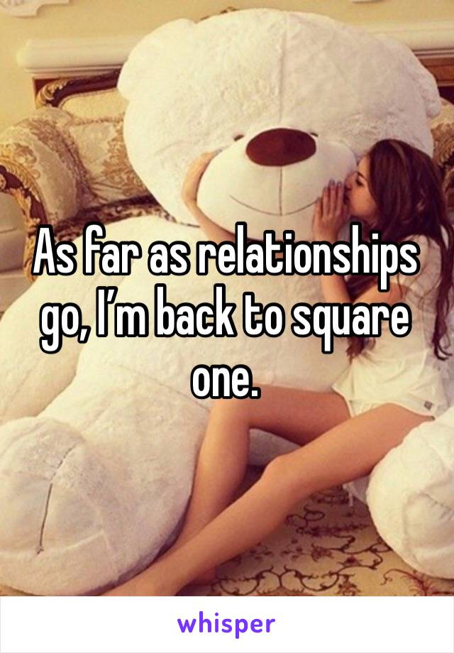 As far as relationships go, I'm back to square one.