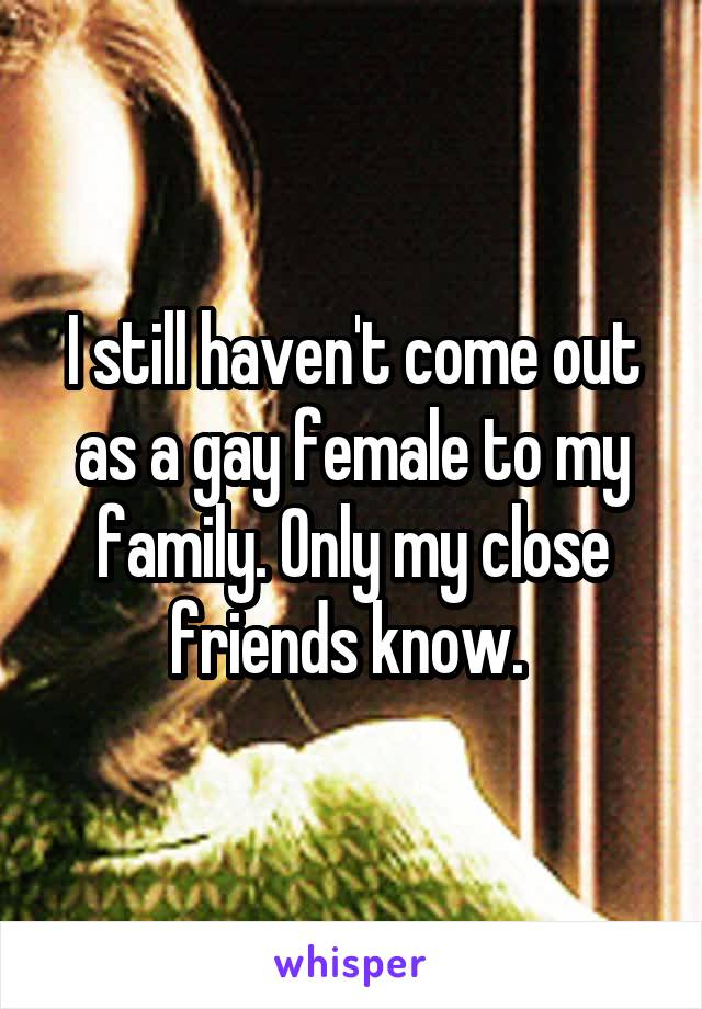 I still haven't come out as a gay female to my family. Only my close friends know.
