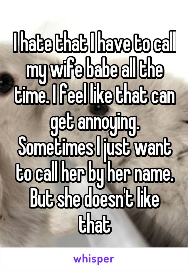 I hate that I have to call my wife babe all the time. I feel like that can get annoying. Sometimes I just want to call her by her name. But she doesn't like that
