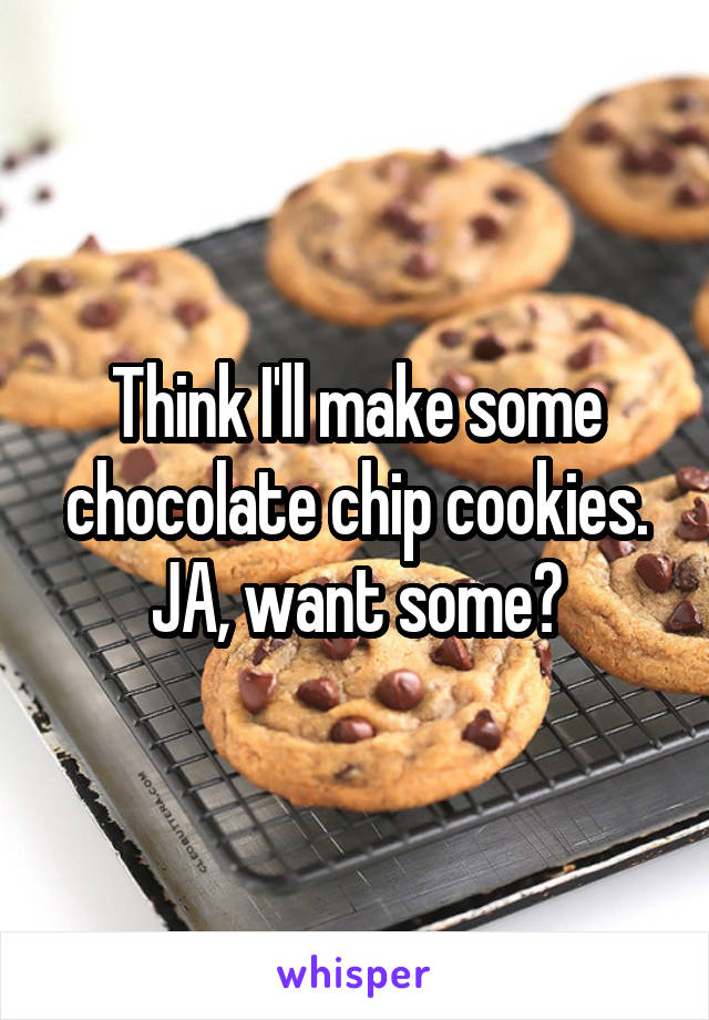 Think I'll make some chocolate chip cookies. JA, want some?