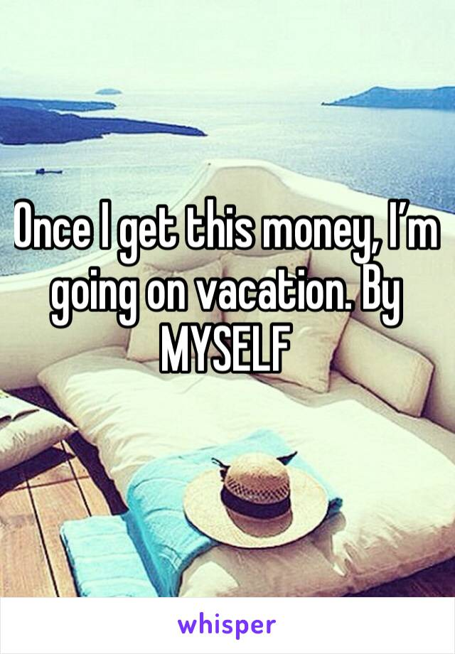 Once I get this money, I'm going on vacation. By MYSELF