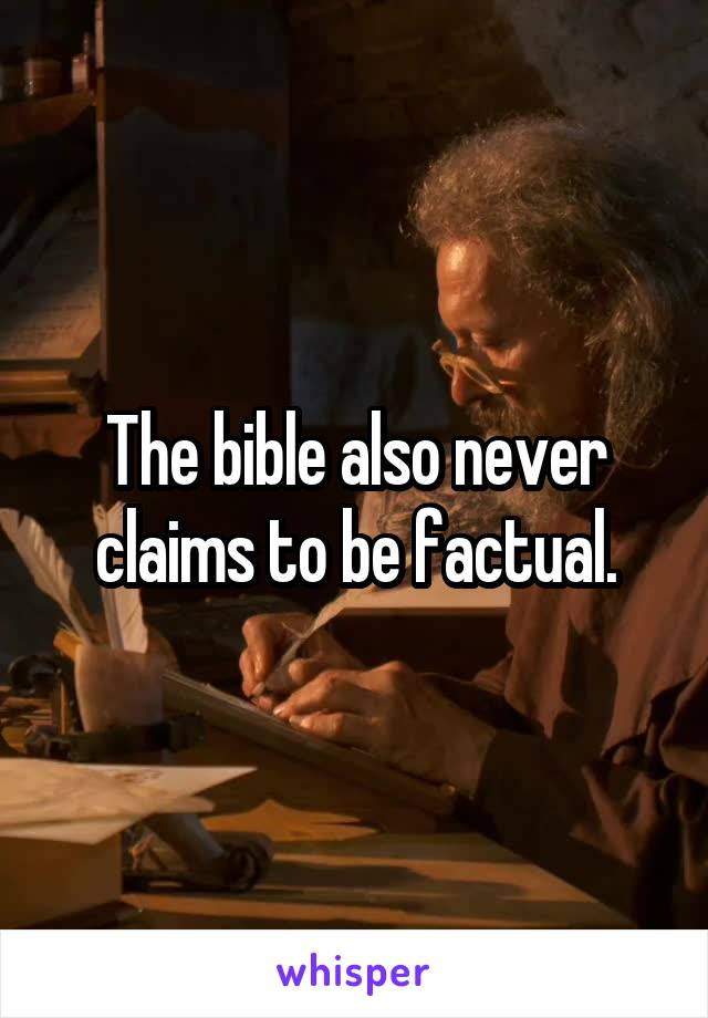 The bible also never claims to be factual.