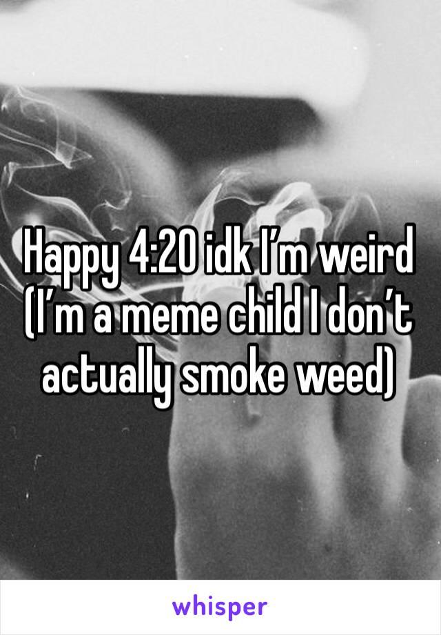 Happy 4:20 idk I'm weird  (I'm a meme child I don't actually smoke weed)