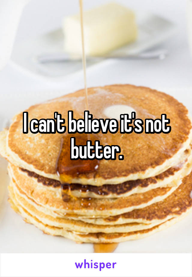I can't believe it's not butter.
