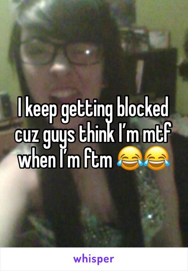 I keep getting blocked cuz guys think I'm mtf when I'm ftm 😂😂