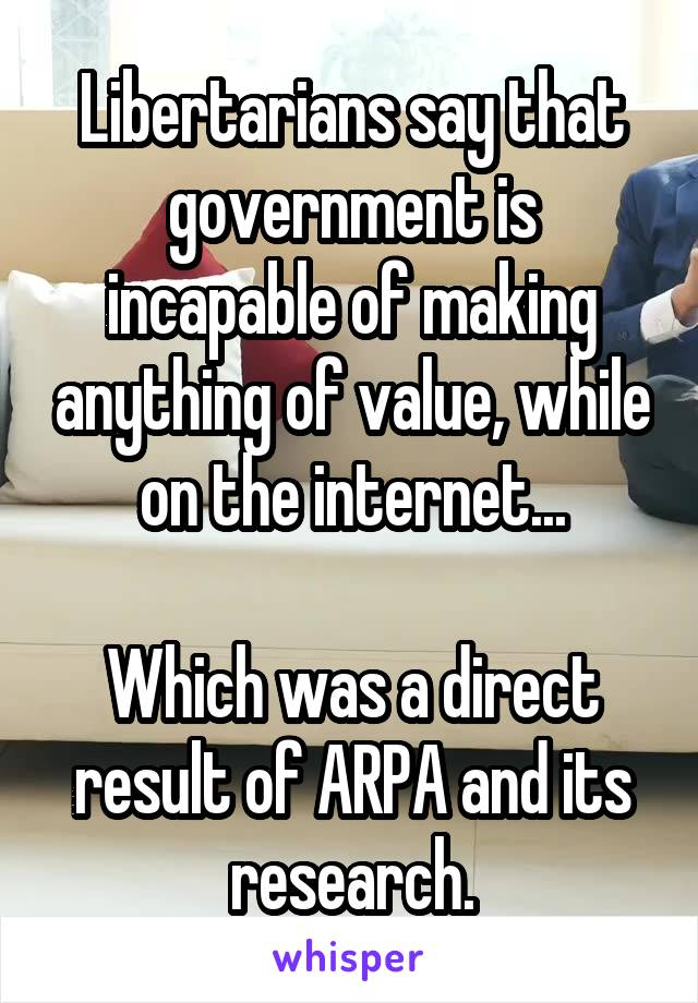 Libertarians say that government is incapable of making anything of value, while on the internet...  Which was a direct result of ARPA and its research.