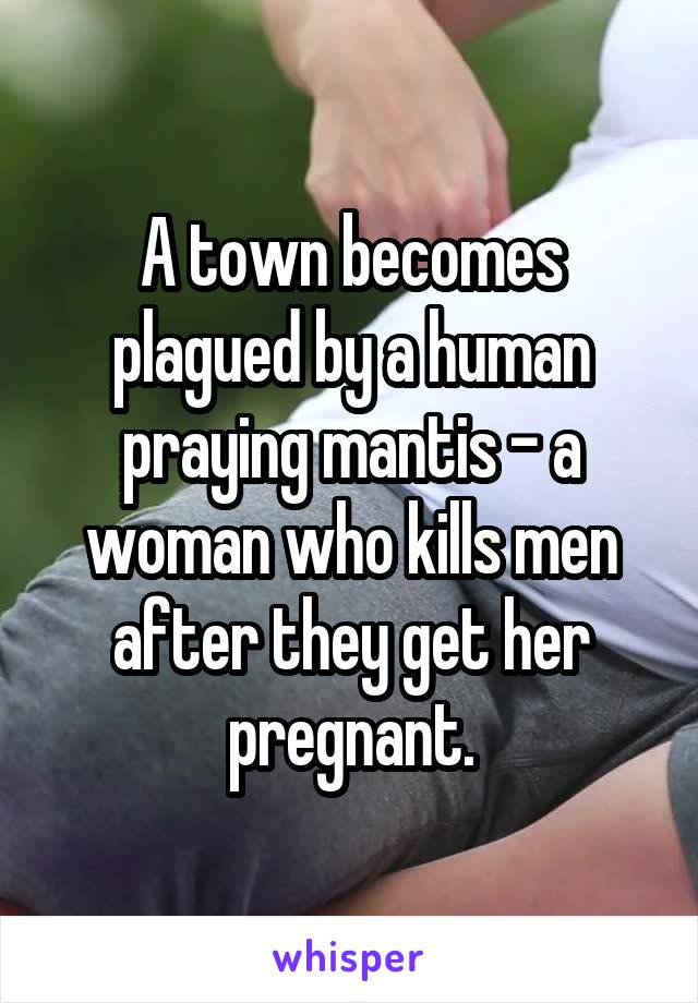 A town becomes plagued by a human praying mantis - a woman who kills men after they get her pregnant.