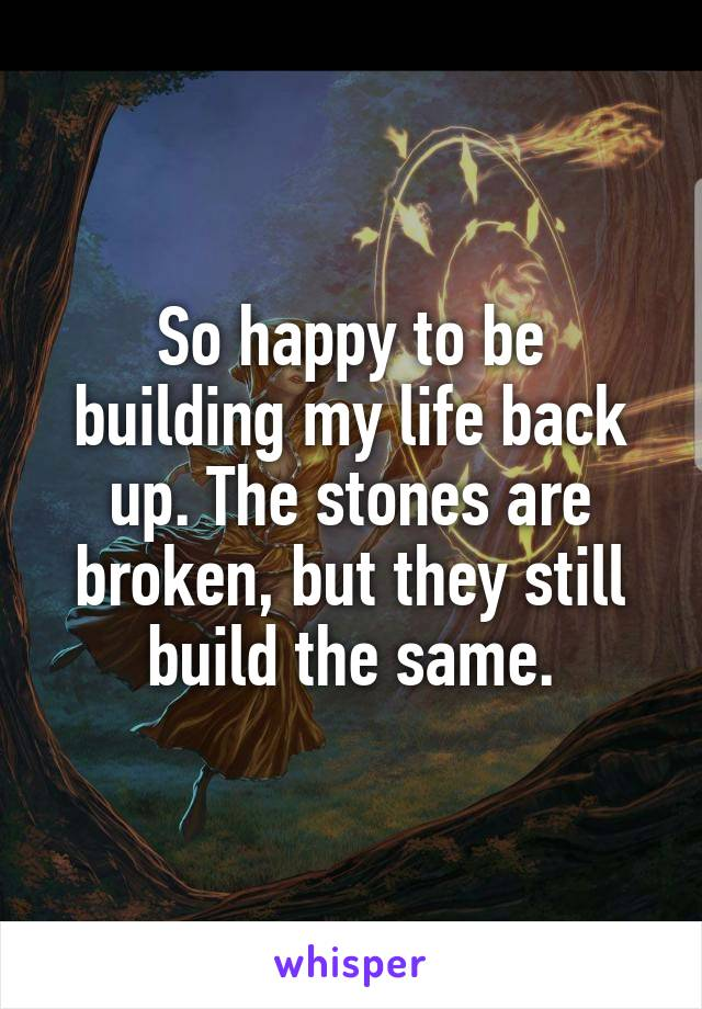 So happy to be building my life back up. The stones are broken, but they still build the same.