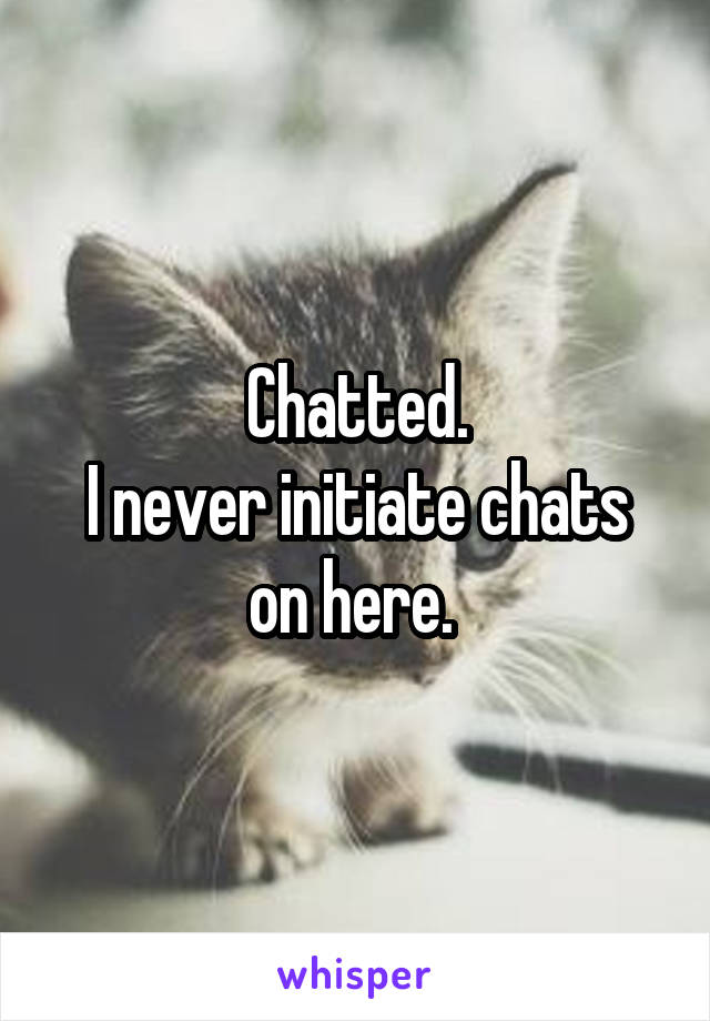 Chatted. I never initiate chats on here.