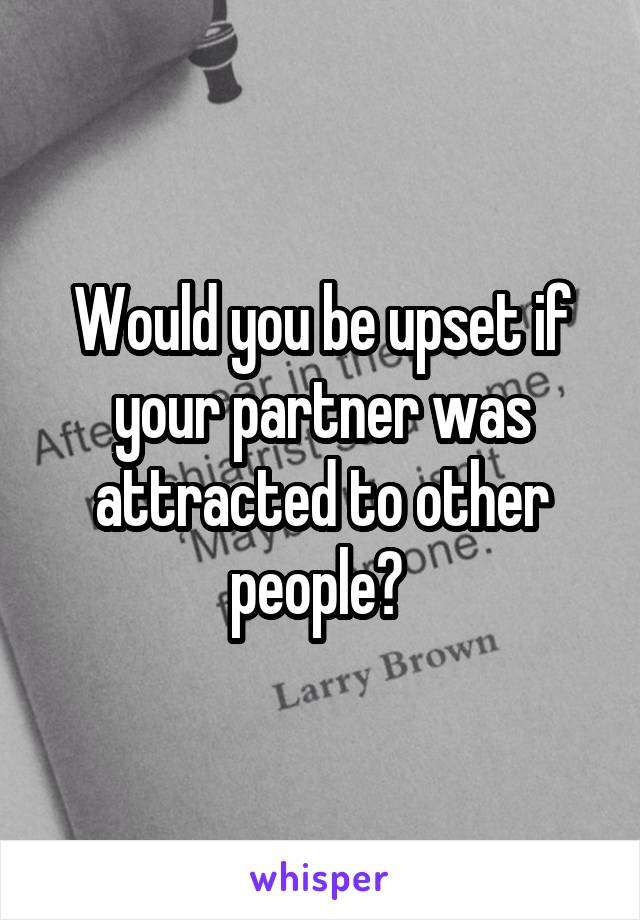 Would you be upset if your partner was attracted to other people?