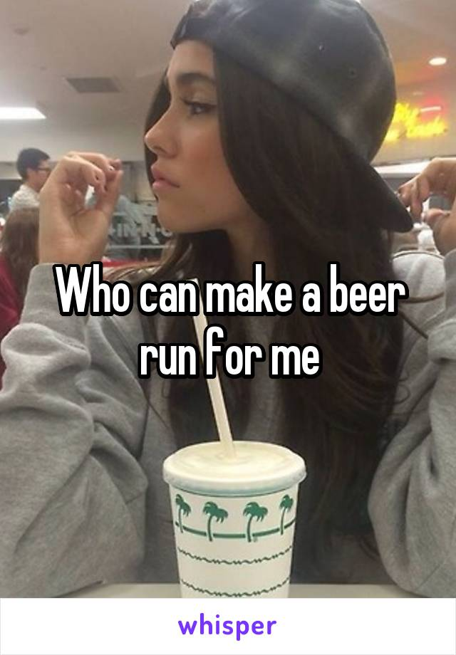 Who can make a beer run for me