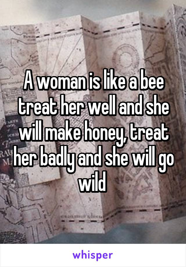 A woman is like a bee treat her well and she will make honey, treat her badly and she will go wild