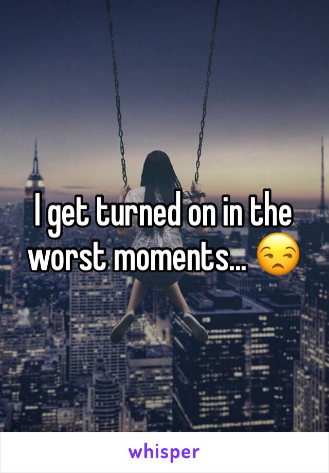 I get turned on in the worst moments... 😒