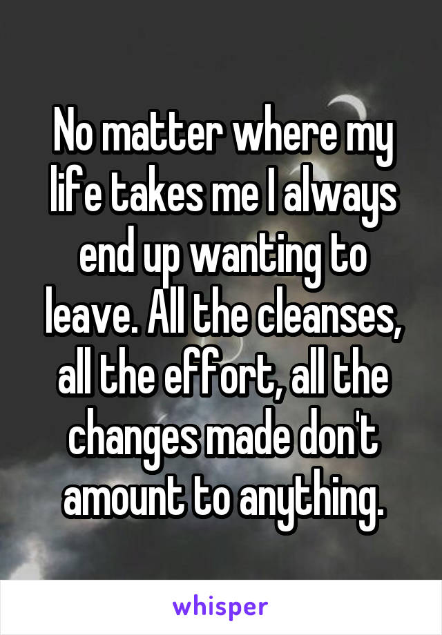 No matter where my life takes me I always end up wanting to leave. All the cleanses, all the effort, all the changes made don't amount to anything.