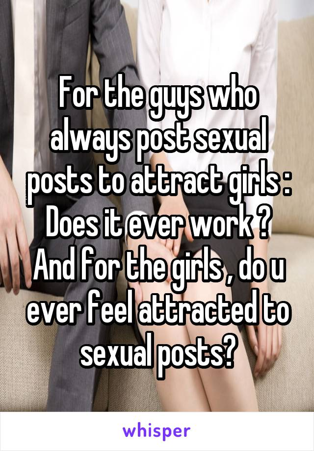 For the guys who always post sexual posts to attract girls : Does it ever work ? And for the girls , do u ever feel attracted to sexual posts?