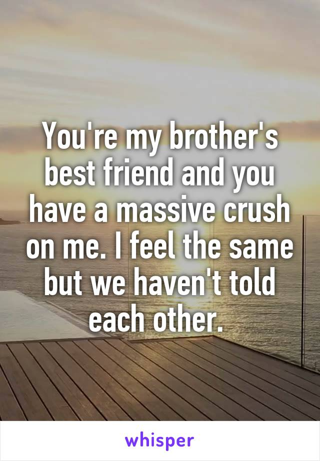 You're my brother's best friend and you have a massive crush on me. I feel the same but we haven't told each other.