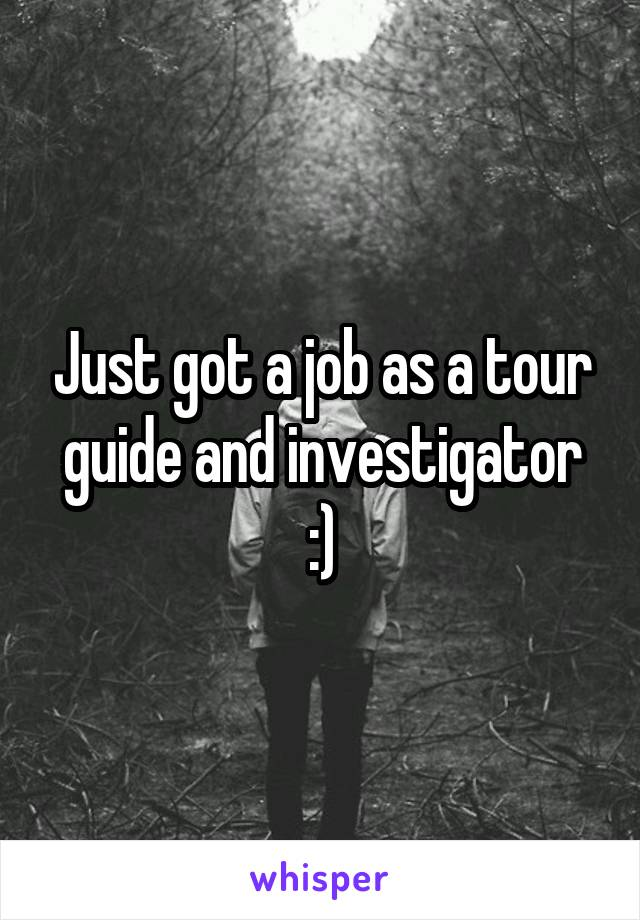 Just got a job as a tour guide and investigator :)