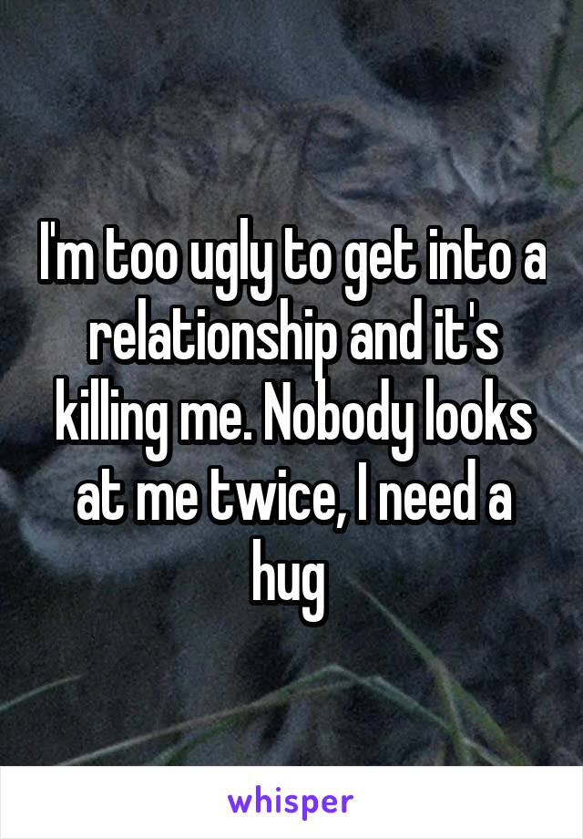 I'm too ugly to get into a relationship and it's killing me. Nobody looks at me twice, I need a hug