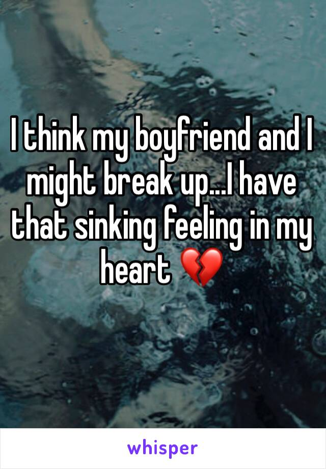 I think my boyfriend and I might break up...I have that sinking feeling in my heart 💔