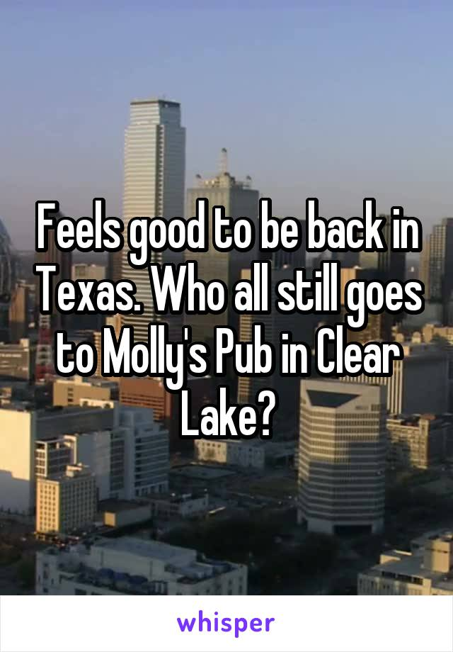 Feels good to be back in Texas. Who all still goes to Molly's Pub in Clear Lake?