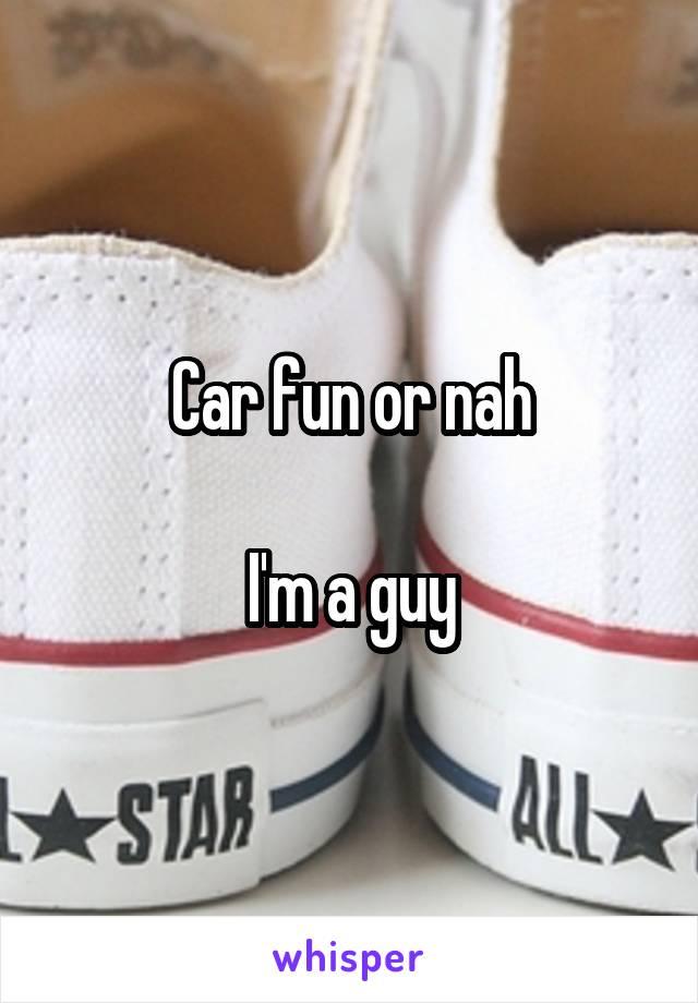 Car fun or nah  I'm a guy