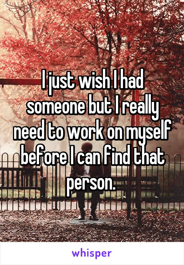 I just wish I had someone but I really need to work on myself before I can find that person.