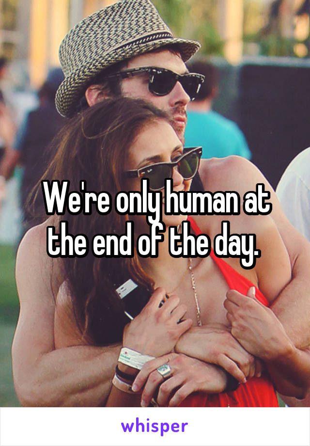 We're only human at the end of the day.