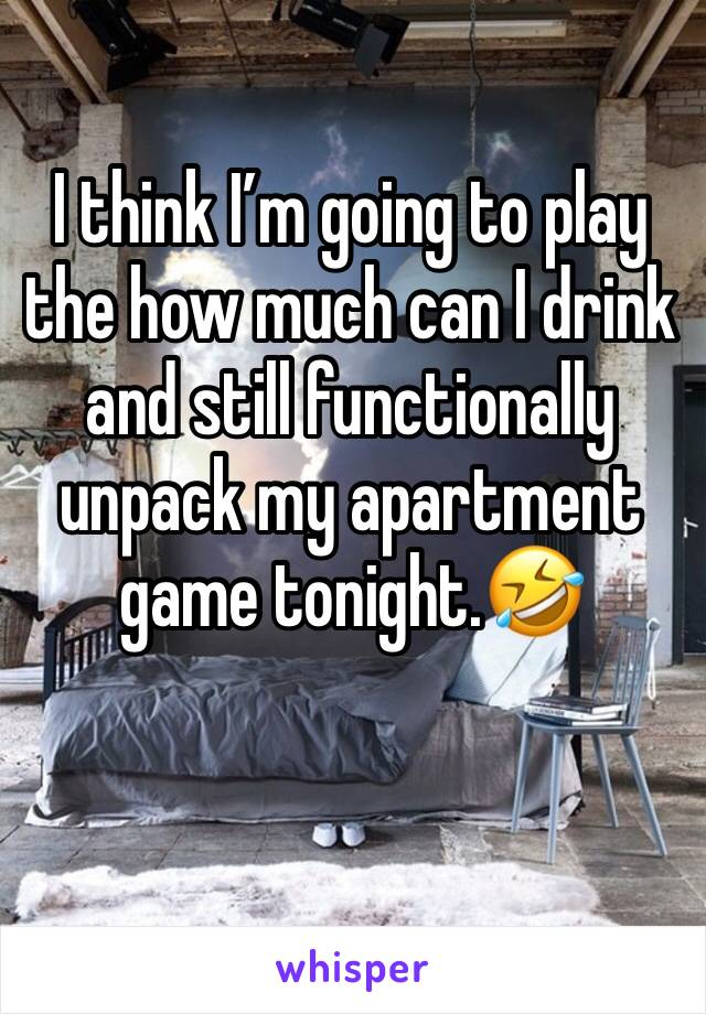 I think I'm going to play the how much can I drink and still functionally unpack my apartment game tonight.🤣