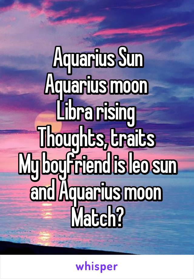 Aquarius Sun Aquarius moon  Libra rising  Thoughts, traits  My boyfriend is leo sun and Aquarius moon  Match?