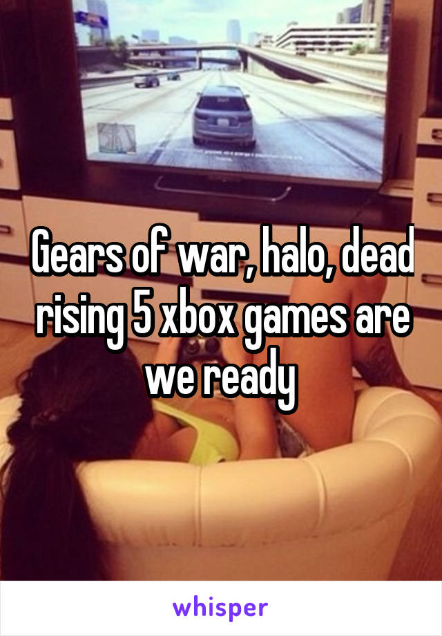 Gears of war, halo, dead rising 5 xbox games are we ready