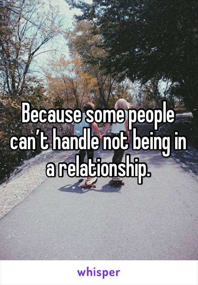 Because some people can't handle not being in a relationship.
