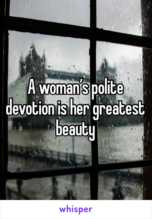 A woman's polite devotion is her greatest beauty