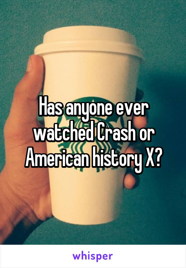 Has anyone ever watched Crash or American history X?