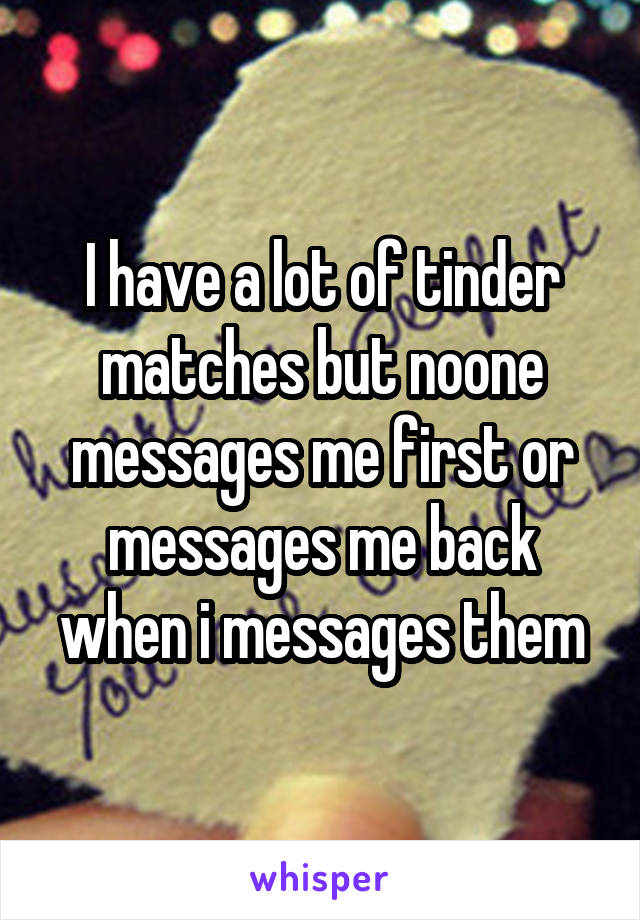 I have a lot of tinder matches but noone messages me first or messages me back when i messages them