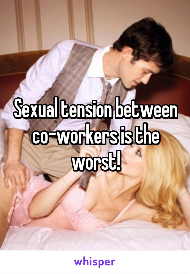 Sexual tension between co-workers is the worst!