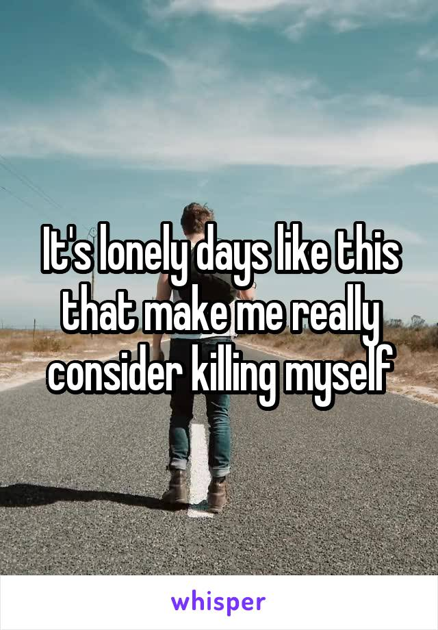 It's lonely days like this that make me really consider killing myself