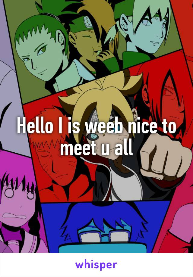 Hello I is weeb nice to meet u all