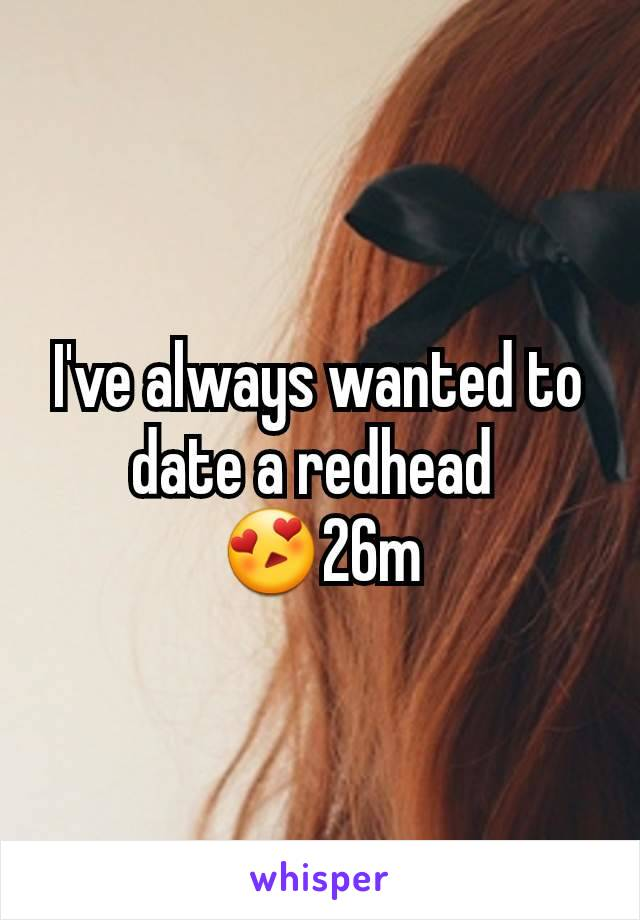 I've always wanted to date a redhead  😍26m