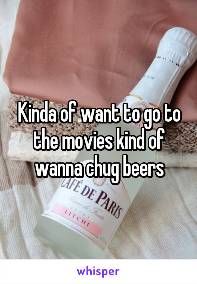Kinda of want to go to the movies kind of wanna chug beers