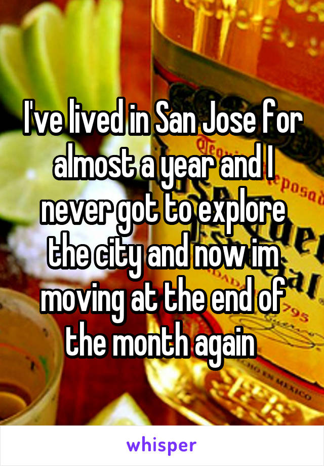 I've lived in San Jose for almost a year and I never got to explore the city and now im moving at the end of the month again