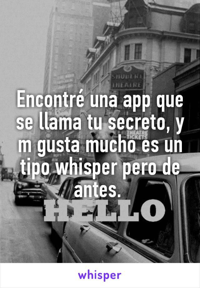 Encontré una app que se llama tu secreto, y m gusta mucho es un tipo whisper pero de antes.
