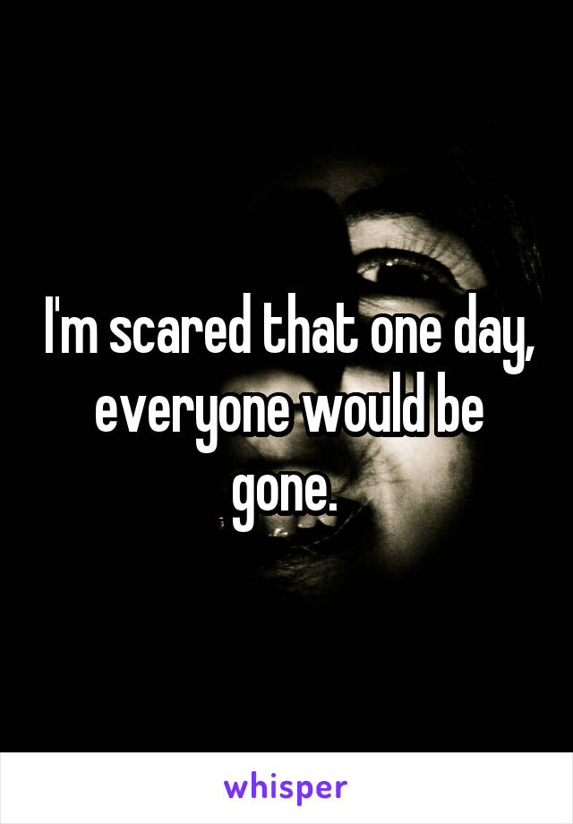 I'm scared that one day, everyone would be gone.