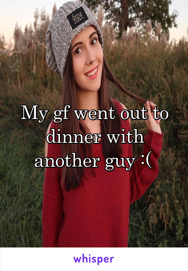 My gf went out to dinner with another guy :(