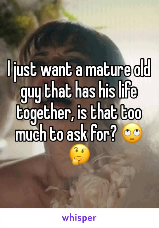 I just want a mature old guy that has his life together, is that too much to ask for? 🙄🤔