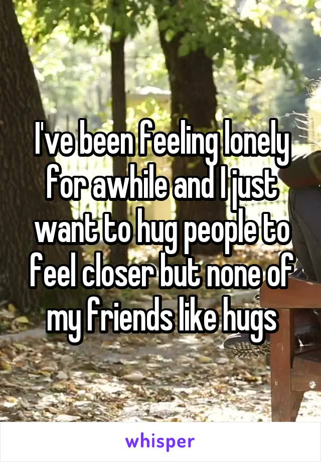 I've been feeling lonely for awhile and I just want to hug people to feel closer but none of my friends like hugs