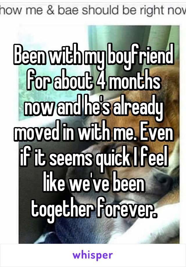 Been with my boyfriend for about 4 months now and he's already moved in with me. Even if it seems quick I feel like we've been together forever.