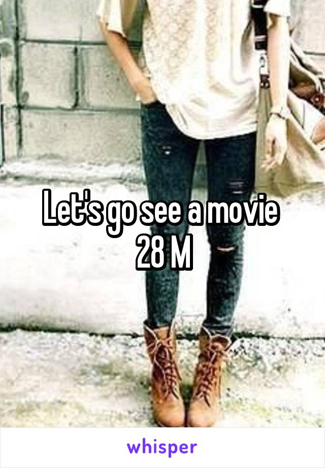 Let's go see a movie  28 M